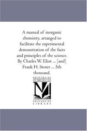 Cover of: A manual of inorganic chemistry, arranged to facilitate the experimental demonstration of the facts and principles of the science. By Charles W. Eliot ... [and] Frank H. Storer ... 5th thousand
