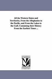 Cover of: All the western states and territories, from the Alleghanies to the Pacific, and from the Lakes to the Gulf, containing their history from the earliest times ..
