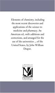 Cover of: Elements of chemistry, including the most recent discoveries and applications of the science to medicine and pharmacy. An American ed., with additions ... ... of the United States, by John William | Michigan Historical Reprint Series