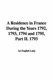 Cover of: A Residence in France During the Years 1792, 1793, 1794 and 1795, Part II. 1793 | An English Lady
