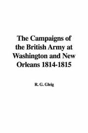 Cover of: The Campaigns of the British Army at Washington and New Orleans 1814-1815 | R. G. Gleig