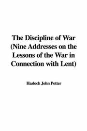 Cover of: The Discipline of War (Nine Addresses on the Lessons of the War in Connection with Lent) | Hasloch John Potter