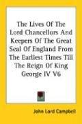 Cover of: The Lives Of The Lord Chancellors And Keepers Of The Great Seal Of England From The Earliest Times Till The Reign Of King George IV V6