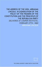 Cover of: The Address of the Hon. Abraham Lincoln, in [v]indication of the policy of the framers of the Constitution and the principles of the Republican Party: ... at Cooper Institute, February 27th, 1860