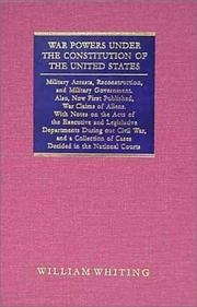 Cover of: War powers under the Constitution of the United States: military arrests, reconstruction, and military government, also, now first published, War claims of aliens, with notes on the acts of the executive and legislative departments during our civil war, and a collection of cases decided in the national courts.