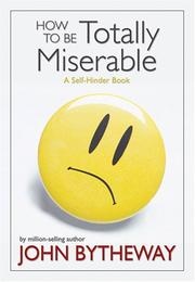 Cover of: How to Be Totally Miserable | John Bytheway