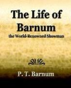 Cover of: The Life of Barnum the World-Renowned Showman: his early life and struggles, bold ventures and brilliant successes, wonderful career in which he made and lost fortunes, captivated kings, queens, nobility and millions of people; his genius, wit, eloquence, public benefactor, life as a citizen, etc., etc. ...