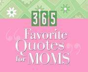 Cover of: 365 Favorite Quotes for Moms (365 Days Perpetual Calendars)