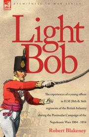 Cover of: Light Bob - The experiences of a young officer in H.M. 28th and 36th regiments of the British Infantry during the peninsular campaign of the Napoleonic wars 1804 - 1814 | R Blakeney