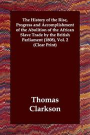 The History of the Rise, Progress and Accomplishment of the Abolition of the African Slave Trade by the British Parliament by Thomas Clarkson