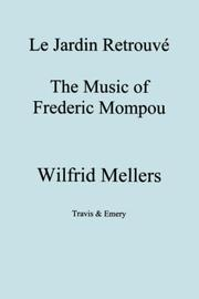Cover of: Le Jardin Retrouvé. The Music of Frederic Mompou. | Wilfrid, Mellers