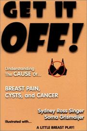 Cover of: Get It Off! Understanding the Cause of Breast Pain, Cysts, and Cancer, Illustrated with A Little Breast Play | Sydney Ross Singer