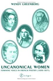Cover of: Uncanonical Women.Feminine Voice in French Poetry (1830-1871).(Chiasma 9) | Wendy Greenberg