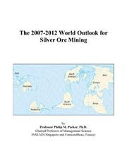 Cover of: The 2007-2012 World Outlook for Silver Ore Mining | Philip M. Parker
