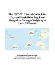 Cover of: The 2007-2012 World Outlook for Dry and Semi-Moist Dog Food Shipped in Packages Weighing at Least 25 Pounds | Philip M. Parker