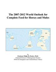 Cover of: The 2007-2012 World Outlook for Complete Feed for Horses and Mules | Philip M. Parker