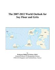Cover of: The 2007-2012 World Outlook for Soy Flour and Grits | Philip M. Parker