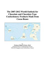 Cover of: The 2007-2012 World Outlook for Chocolate and Chocolate-Type Confectionery Products Made from Cacao Beans | Philip M. Parker