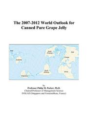 Cover of: The 2007-2012 World Outlook for Canned Pure Grape Jelly | Philip M. Parker