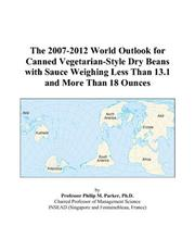Cover of: The 2007-2012 World Outlook for Canned Vegetarian-Style Dry Beans with Sauce Weighing Less Than 13.1 and More Than 18 Ounces | Philip M. Parker