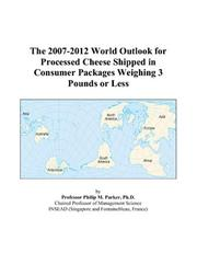 Cover of: The 2007-2012 World Outlook for Processed Cheese Shipped in Consumer Packages Weighing 3 Pounds or Less | Philip M. Parker
