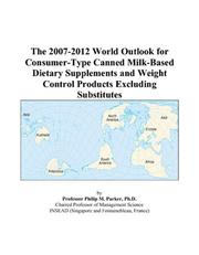 Cover of: The 2007-2012 World Outlook for Consumer-Type Canned Milk-Based Dietary Supplements and Weight Control Products Excluding Substitutes | Philip M. Parker