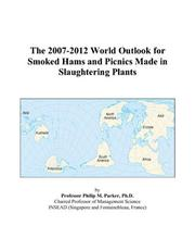 Cover of: The 2007-2012 World Outlook for Smoked Hams and Picnics Made in Slaughtering Plants | Philip M. Parker