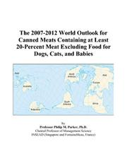 Cover of: The 2007-2012 World Outlook for Canned Meats Containing at Least 20-Percent Meat Excluding Food for Dogs, Cats, and Babies | Philip M. Parker