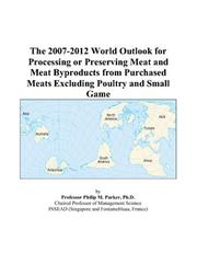 Cover of: The 2007-2012 World Outlook for Processing or Preserving Meat and Meat Byproducts from Purchased Meats Excluding Poultry and Small Game | Philip M. Parker