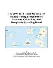 Cover of: The 2007-2012 World Outlook for Manufacturing Frozen Bakery Products, Cakes, Pies, and Doughnuts Excluding Bread | Philip M. Parker
