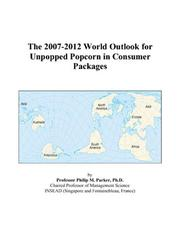Cover of: The 2007-2012 World Outlook for Unpopped Popcorn in Consumer Packages | Philip M. Parker