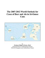 Cover of: The 2007-2012 World Outlook for Cases of Beer and Ale in 16-Ounce Cans | Philip M. Parker