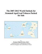 Cover of: The 2007-2012 World Outlook for Stemmed Aged Leaf Tobacco Packed for Sale | Philip M. Parker