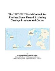 Cover of: The 2007-2012 World Outlook for Finished Spun Thread Excluding Cordage Products and Cotton | Philip M. Parker