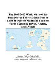 Cover of: The 2007-2012 World Outlook for Broadwoven Fabrics Made from at Least 85-Percent Manmade Filament Yarns Excluding Rayon, Acetate, and Lyocell | Philip M. Parker