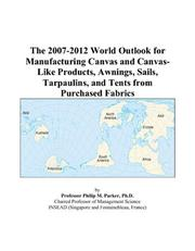 Cover of: The 2007-2012 World Outlook for Manufacturing Canvas and Canvas-Like Products, Awnings, Sails, Tarpaulins, and Tents from Purchased Fabrics | Philip M. Parker