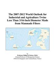 Cover of: The 2007-2012 World Outlook for Industrial and Agriculture Twine Less Than 3/16-Inch Diameter Made from Manmade Fibers | Philip M. Parker