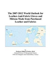 Cover of: The 2007-2012 World Outlook for Leather-And-Fabric Gloves and Mittens Made from Purchased Leather and Fabrics | Philip M. Parker