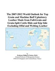 Cover of: The 2007-2012 World Outlook for Top Grain and Machine Buff Upholstery Leather Made from Full-Grain and Grain-Split Cattle Hide and Kip Side Excluding Offal and Welting Leather | Philip M. Parker