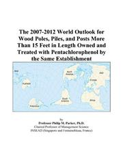 Cover of: The 2007-2012 World Outlook for Wood Poles, Piles, and Posts More Than 15 Feet in Length Owned and Treated with Pentachlorophenol by the Same Establishment | Philip M. Parker