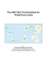 Cover of: The 2007-2012 World Outlook for Wood Preservation | Philip M. Parker