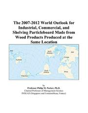 Cover of: The 2007-2012 World Outlook for Industrial, Commercial, and Shelving Particleboard Made from Wood Products Produced at the Same Location | Philip M. Parker