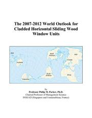 Cover of: The 2007-2012 World Outlook for Cladded Horizontal Sliding Wood Window Units | Philip M. Parker