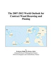 Cover of: The 2007-2012 World Outlook for Contract Wood Resawing and Planing | Philip M. Parker