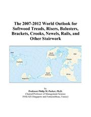 Cover of: The 2007-2012 World Outlook for Softwood Treads, Risers, Balusters, Brackets, Crooks, Newels, Rails, and Other Stairwork | Philip M. Parker