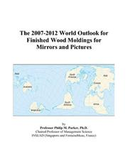 Cover of: The 2007-2012 World Outlook for Finished Wood Moldings for Mirrors and Pictures | Philip M. Parker