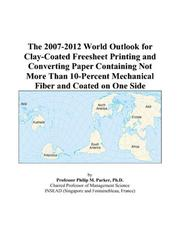 Cover of: The 2007-2012 World Outlook for Clay-Coated Freesheet Printing and Converting Paper Containing Not More Than 10-Percent Mechanical Fiber and Coated on One Side | Philip M. Parker
