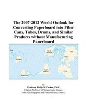 Cover of: The 2007-2012 World Outlook for Converting Paperboard into Fiber Cans, Tubes, Drums, and Similar Products without Manufacturing Paperboard | Philip M. Parker