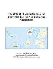 Cover of: The 2007-2012 World Outlook for Converted Foil for Non-Packaging Applications | Philip M. Parker