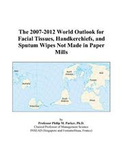 Cover of: The 2007-2012 World Outlook for Facial Tissues, Handkerchiefs, and Sputum Wipes Not Made in Paper Mills | Philip M. Parker
